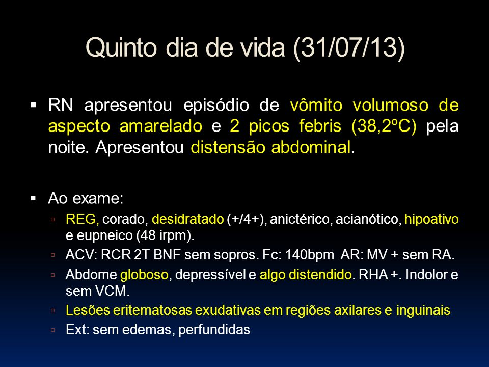 Quinto dia de vida (31/07/13) RN apresentou episódio de vômito volumoso de aspecto amarelado e 2 picos febris (38,2ºC) pela noite. Apresentou distensã