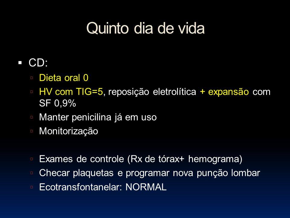 Quinto dia de vida CD: Dieta oral 0 HV com TIG=5, reposição eletrolítica + expansão com SF 0,9% Manter penicilina já em uso Monitorização Exames de controle (Rx de tórax+ hemograma) Checar plaquetas e programar nova punção lombar Ecotransfontanelar: NORMAL