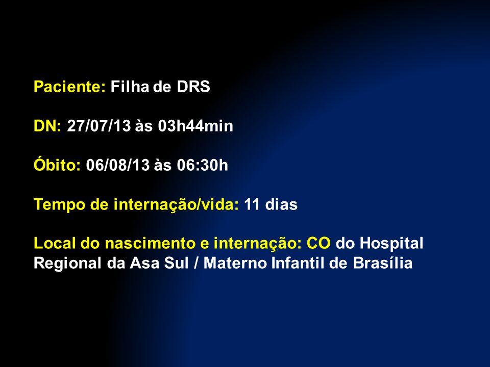 Paciente: Filha de DRS DN: 27/07/13 às 03h44min Óbito: 06/08/13 às 06:30h Tempo de internação/vida: 11 dias Local do nascimento e internação: CO do Hospital Regional da Asa Sul / Materno Infantil de Brasília