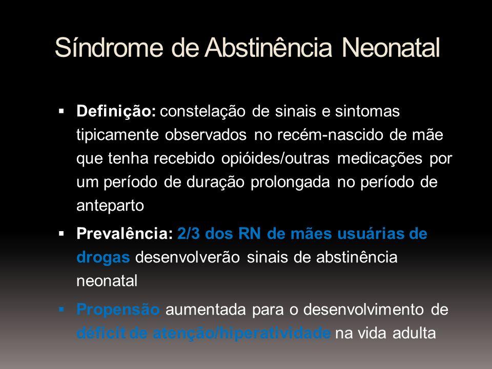 Síndrome de Abstinência Neonatal Definição: constelação de sinais e sintomas tipicamente observados no recém-nascido de mãe que tenha recebido opióides/outras medicações por um período de duração prolongada no período de anteparto Prevalência: 2/3 dos RN de mães usuárias de drogas desenvolverão sinais de abstinência neonatal Propensão aumentada para o desenvolvimento de déficit de atenção/hiperatividade na vida adulta