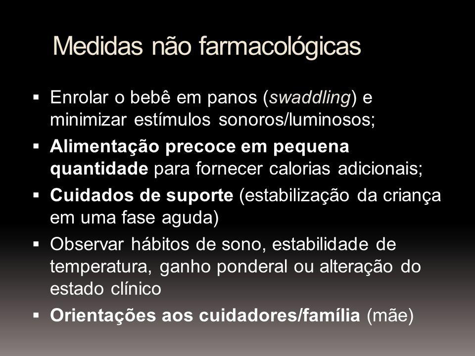 Medidas não farmacológicas Enrolar o bebê em panos (swaddling) e minimizar estímulos sonoros/luminosos; Alimentação precoce em pequena quantidade para