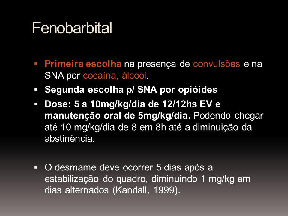Fenobarbital Primeira escolha na presença de convulsões e na SNA por cocaína, álcool. Segunda escolha p/ SNA por opióides Dose: 5 a 10mg/kg/dia de 12/