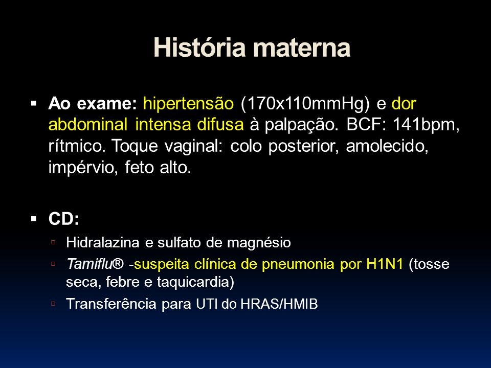 História materna Ao exame: hipertensão (170x110mmHg) e dor abdominal intensa difusa à palpação. BCF: 141bpm, rítmico. Toque vaginal: colo posterior, a