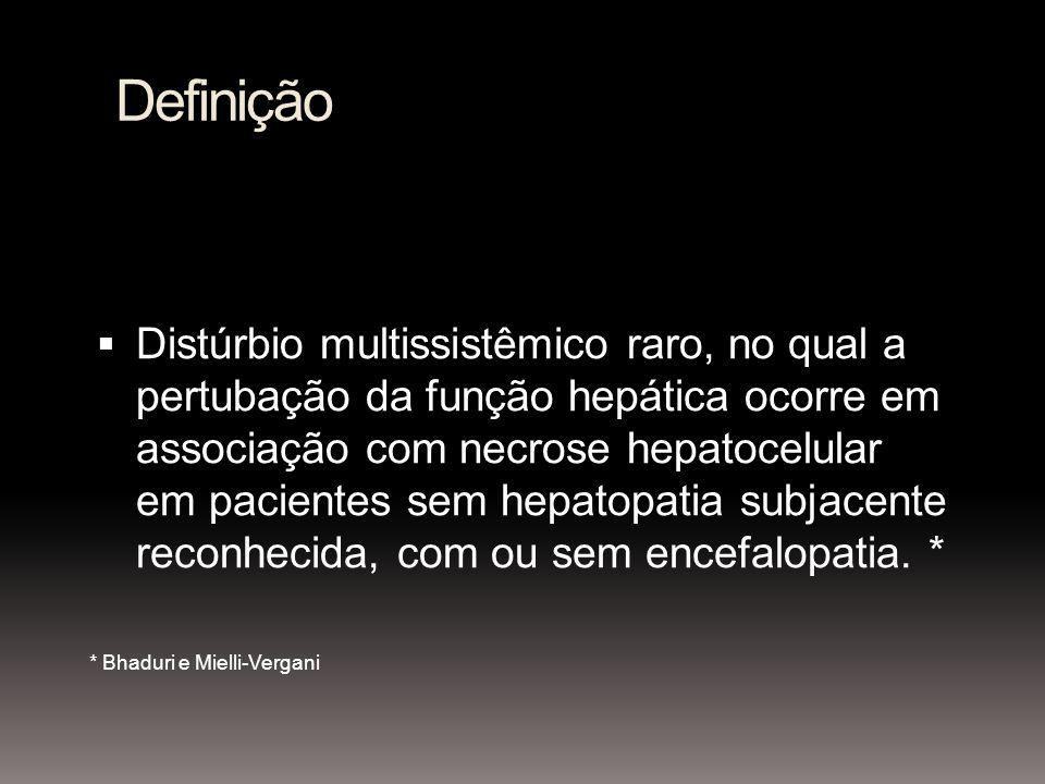 Definição Distúrbio multissistêmico raro, no qual a pertubação da função hepática ocorre em associação com necrose hepatocelular em pacientes sem hepatopatia subjacente reconhecida, com ou sem encefalopatia.