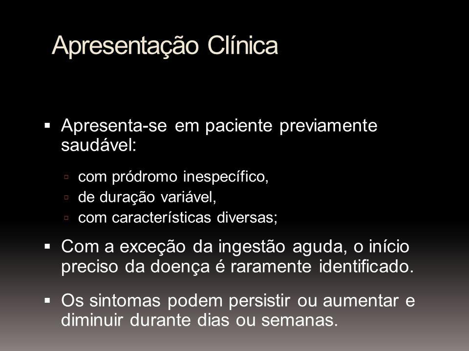 Apresentação Clínica Apresenta-se em paciente previamente saudável: com pródromo inespecífico, de duração variável, com características diversas; Com a exceção da ingestão aguda, o início preciso da doença é raramente identificado.