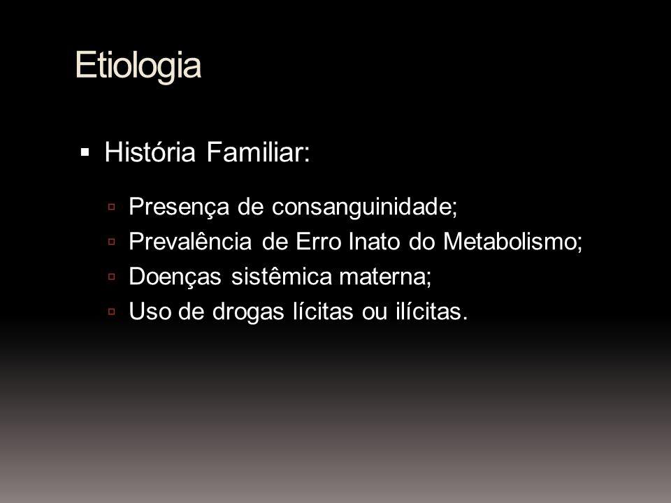 Etiologia História Familiar: Presença de consanguinidade; Prevalência de Erro Inato do Metabolismo; Doenças sistêmica materna; Uso de drogas lícitas o