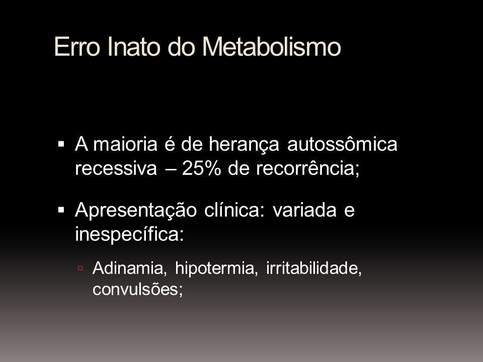 Erro Inato do Metabolismo A maioria é de herança autossômica recessiva – 25% de recorrência; Apresentação clínica: variada e inespecífica: Adinamia, hipotermia, irritabilidade, convulsões;