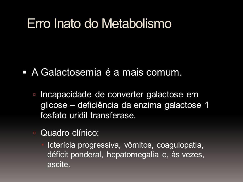 Erro Inato do Metabolismo A Galactosemia é a mais comum. Incapacidade de converter galactose em glicose – deficiência da enzima galactose 1 fosfato ur