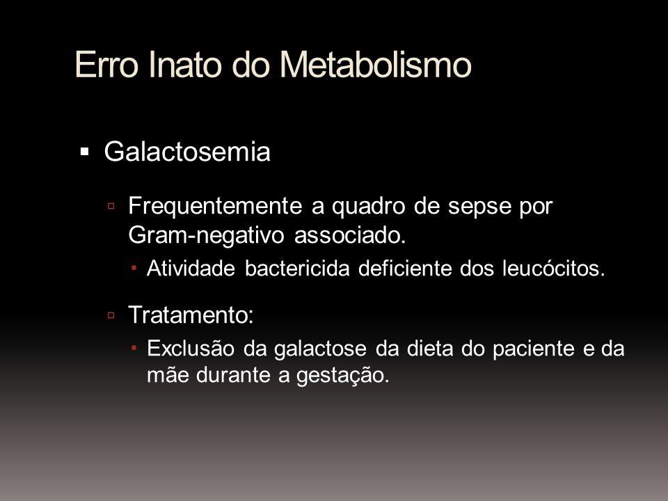 Erro Inato do Metabolismo Galactosemia Frequentemente a quadro de sepse por Gram-negativo associado. Atividade bactericida deficiente dos leucócitos.