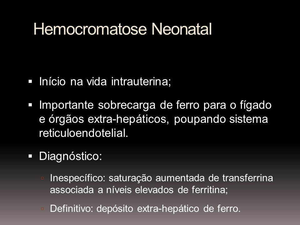 Hemocromatose Neonatal Início na vida intrauterina; Importante sobrecarga de ferro para o fígado e órgãos extra-hepáticos, poupando sistema reticuloendotelial.