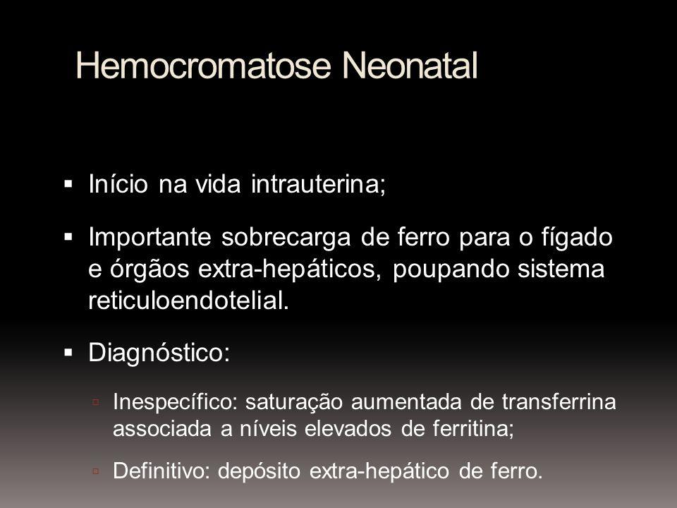 Hemocromatose Neonatal Início na vida intrauterina; Importante sobrecarga de ferro para o fígado e órgãos extra-hepáticos, poupando sistema reticuloen
