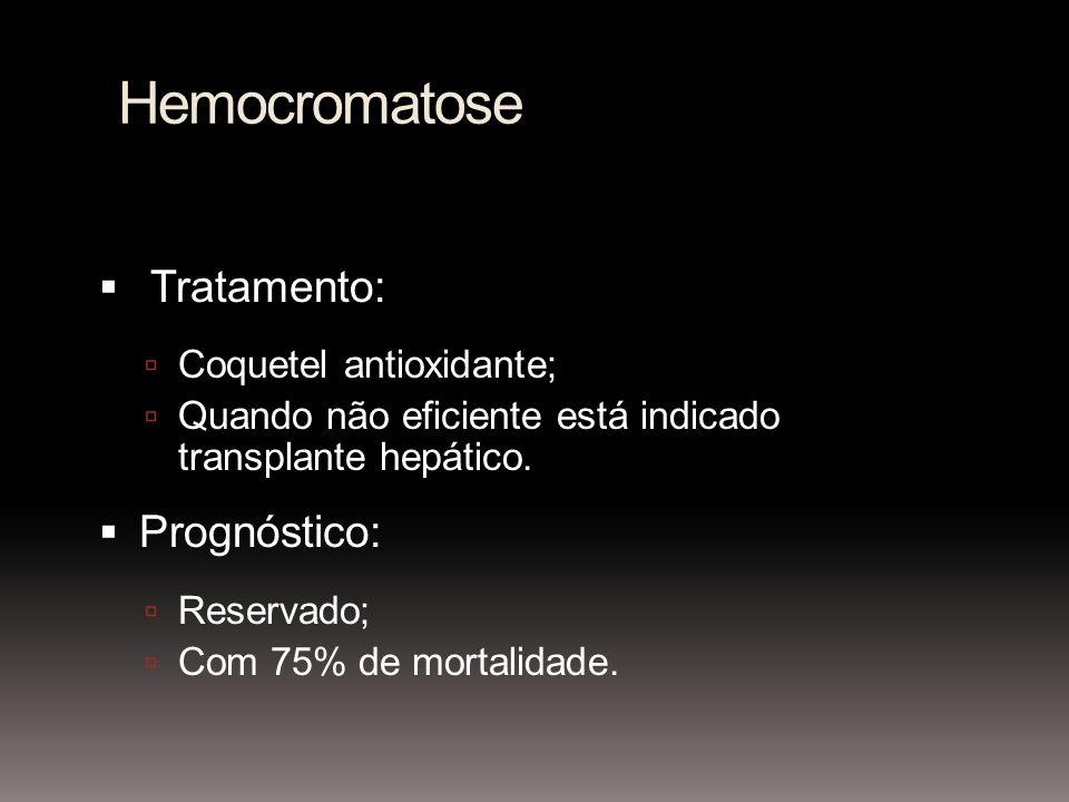 Hemocromatose Tratamento: Coquetel antioxidante; Quando não eficiente está indicado transplante hepático. Prognóstico: Reservado; Com 75% de mortalida
