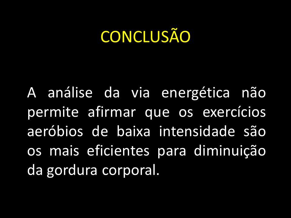 CONCLUSÃO A análise da via energética não permite afirmar que os exercícios aeróbios de baixa intensidade são os mais eficientes para diminuição da gordura corporal.
