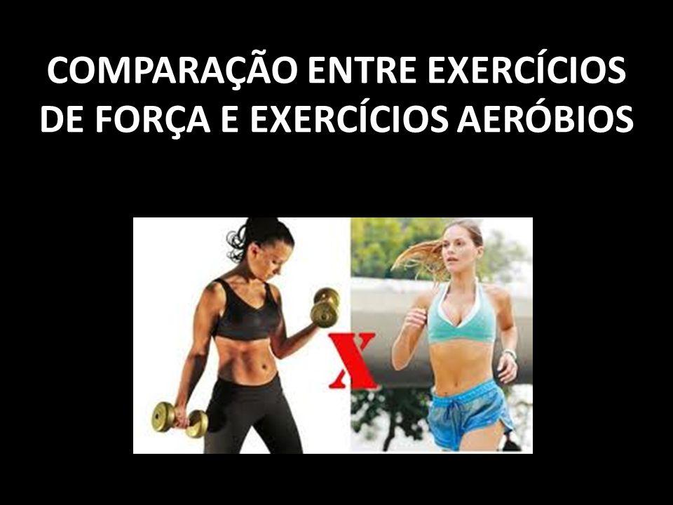COMPARAÇÃO ENTRE EXERCÍCIOS DE FORÇA E EXERCÍCIOS AERÓBIOS