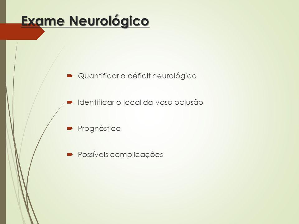 Exame Neurológico Quantificar o déficit neurológico Identificar o local da vaso oclusão Prognóstico Possíveis complicações