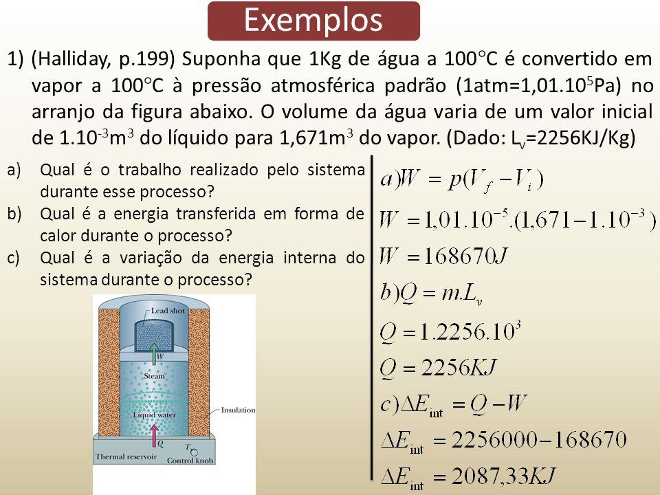 Exemplos 1) (Halliday, p.199) Suponha que 1Kg de água a 100 C é convertido em vapor a 100 C à pressão atmosférica padrão (1atm=1,01.10 5 Pa) no arranj