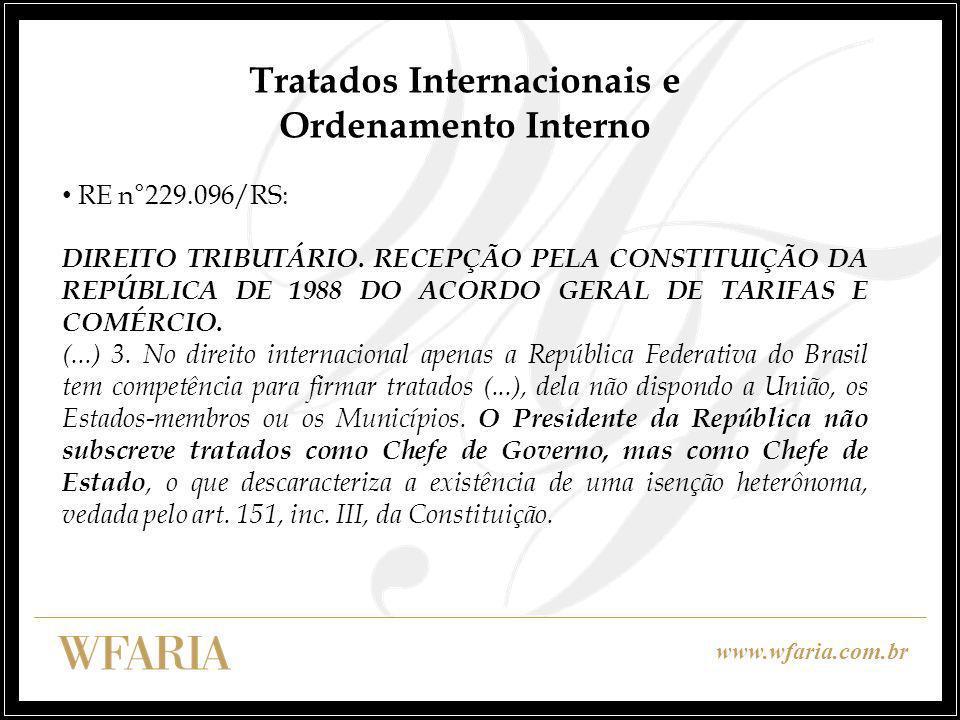 www.wfaria.com.br Tratados Internacionais e Ordenamento Interno RE n°229.096/RS: DIREITO TRIBUTÁRIO. RECEPÇÃO PELA CONSTITUIÇÃO DA REPÚBLICA DE 1988 D