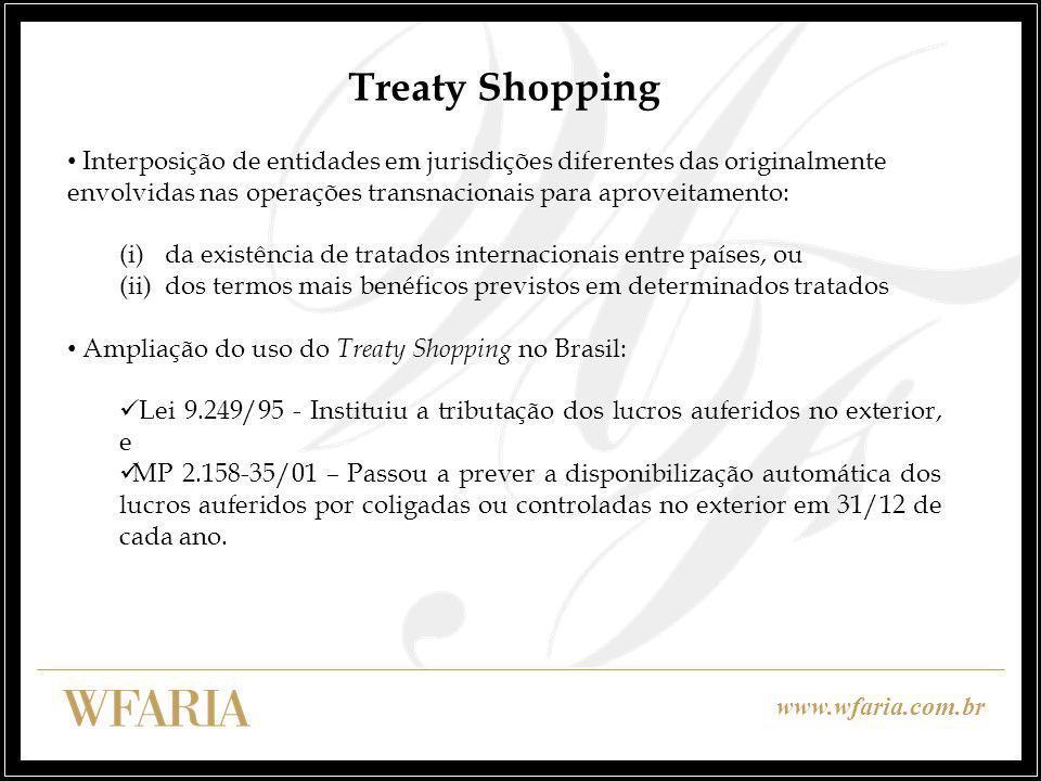 www.wfaria.com.br Treaty Shopping Interposição de entidades em jurisdições diferentes das originalmente envolvidas nas operações transnacionais para aproveitamento: (i)da existência de tratados internacionais entre países, ou (ii)dos termos mais benéficos previstos em determinados tratados Ampliação do uso do Treaty Shopping no Brasil: Lei 9.249/95 - Instituiu a tributação dos lucros auferidos no exterior, e MP 2.158-35/01 – Passou a prever a disponibilização automática dos lucros auferidos por coligadas ou controladas no exterior em 31/12 de cada ano.