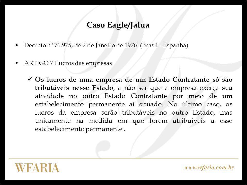 www.wfaria.com.br Caso Eagle/Jalua Decreto nº 76.975, de 2 de Janeiro de 1976 (Brasil - Espanha) ARTIGO 7 Lucros das empresas Os lucros de uma empresa de um Estado Contratante só são tributáveis nesse Estado, a não ser que a empresa exerça sua atividade no outro Estado Contratante por meio de um estabelecimento permanente aí situado.