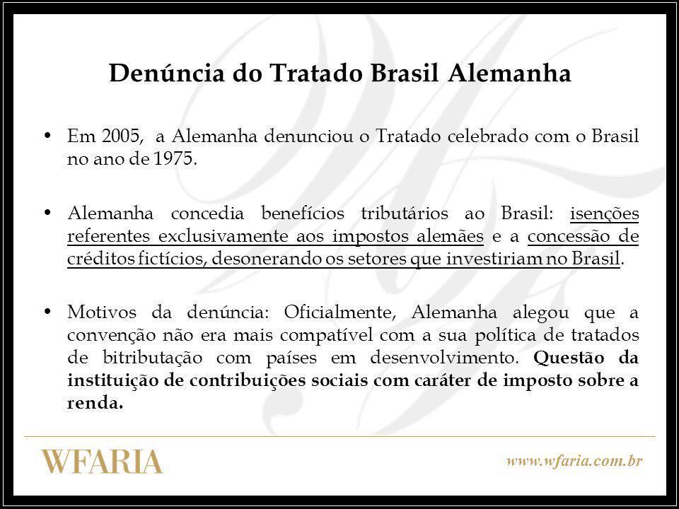 www.wfaria.com.br Denúncia do Tratado Brasil Alemanha Em 2005, a Alemanha denunciou o Tratado celebrado com o Brasil no ano de 1975. Alemanha concedia