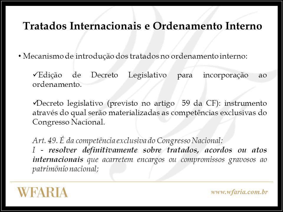 www.wfaria.com.br Tratados Internacionais e Ordenamento Interno Mecanismo de introdução dos tratados no ordenamento interno: Edição de Decreto Legislativo para incorporação ao ordenamento.