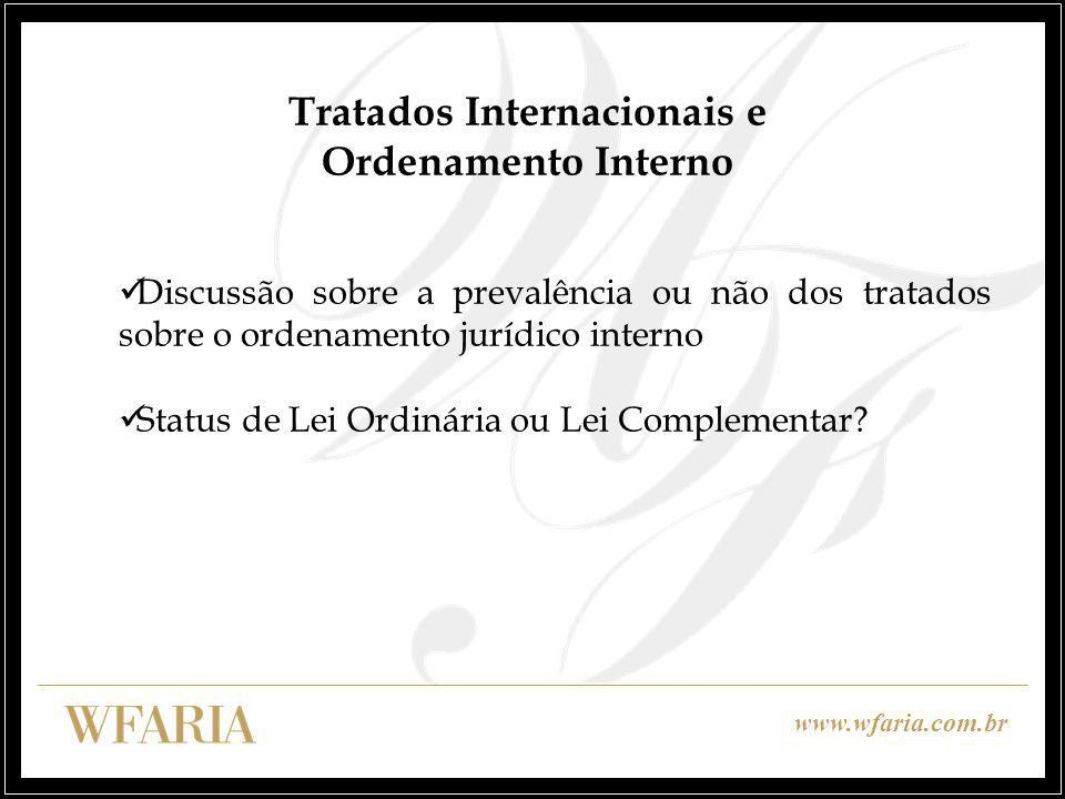 www.wfaria.com.br Tratados Internacionais e Ordenamento Interno Discussão sobre a prevalência ou não dos tratados sobre o ordenamento jurídico interno