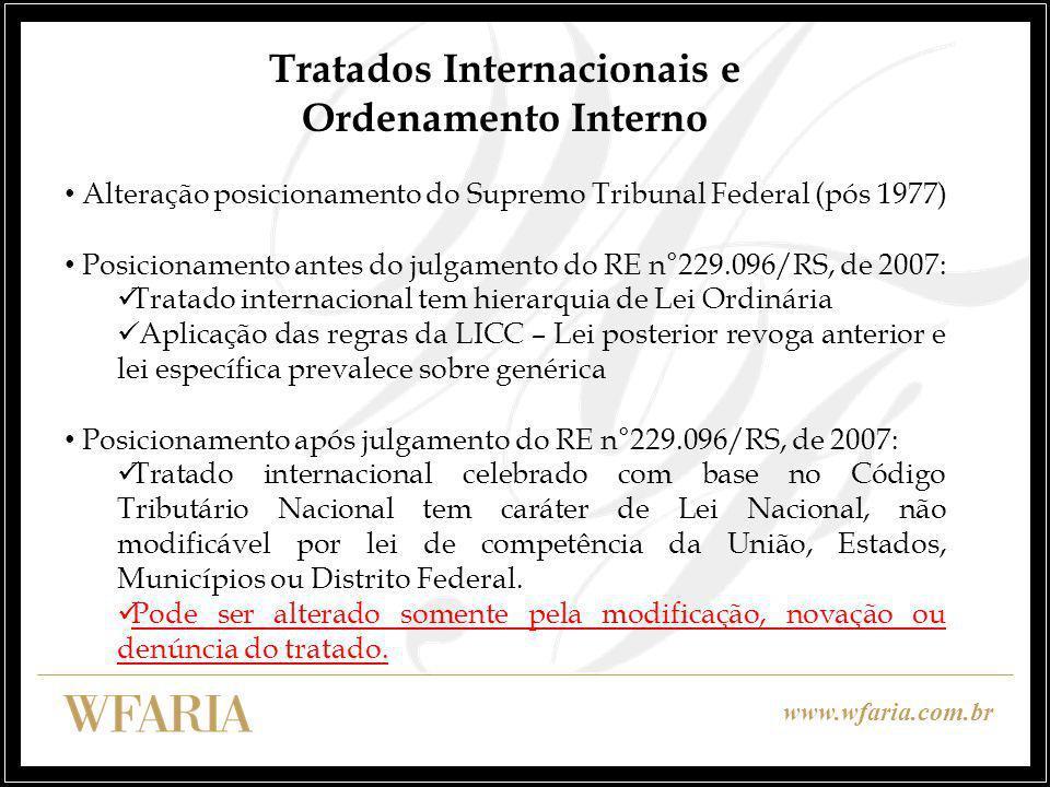 www.wfaria.com.br Tratados Internacionais e Ordenamento Interno Alteração posicionamento do Supremo Tribunal Federal (pós 1977) Posicionamento antes do julgamento do RE n°229.096/RS, de 2007: Tratado internacional tem hierarquia de Lei Ordinária Aplicação das regras da LICC – Lei posterior revoga anterior e lei específica prevalece sobre genérica Posicionamento após julgamento do RE n°229.096/RS, de 2007: Tratado internacional celebrado com base no Código Tributário Nacional tem caráter de Lei Nacional, não modificável por lei de competência da União, Estados, Municípios ou Distrito Federal.