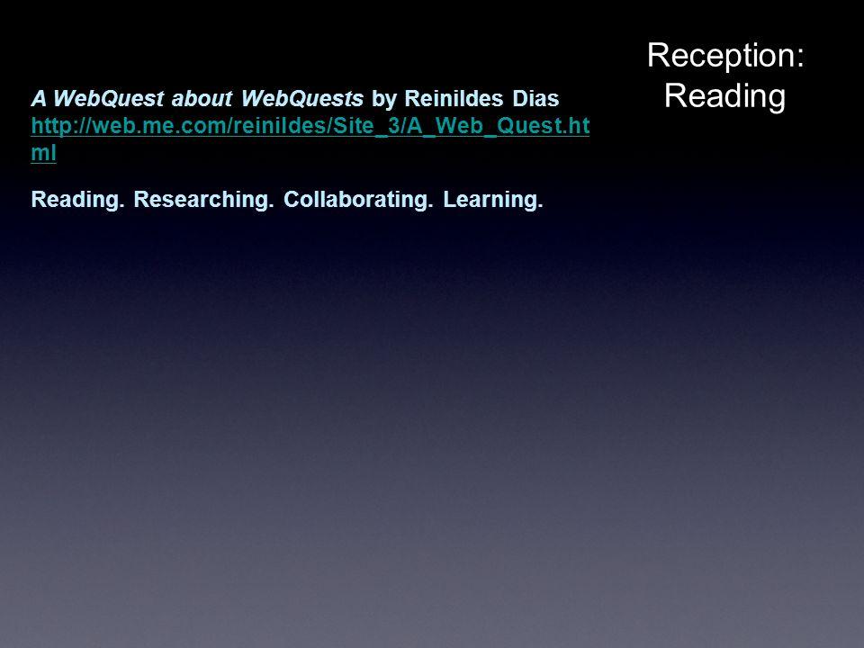 Reception:Reading A WebQuest about WebQuests by Reinildes Dias http://web.me.com/reinildes/Site_3/A_Web_Quest.ht ml Reading.