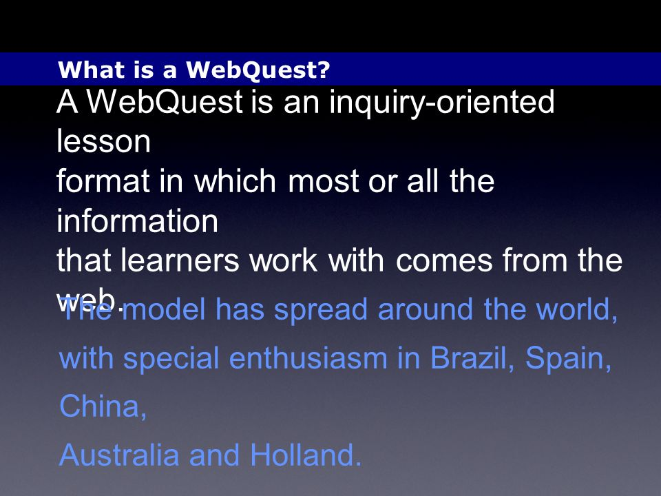 A WebQuest is an inquiry-oriented lesson format in which most or all the information that learners work with comes from the web. The model has spread