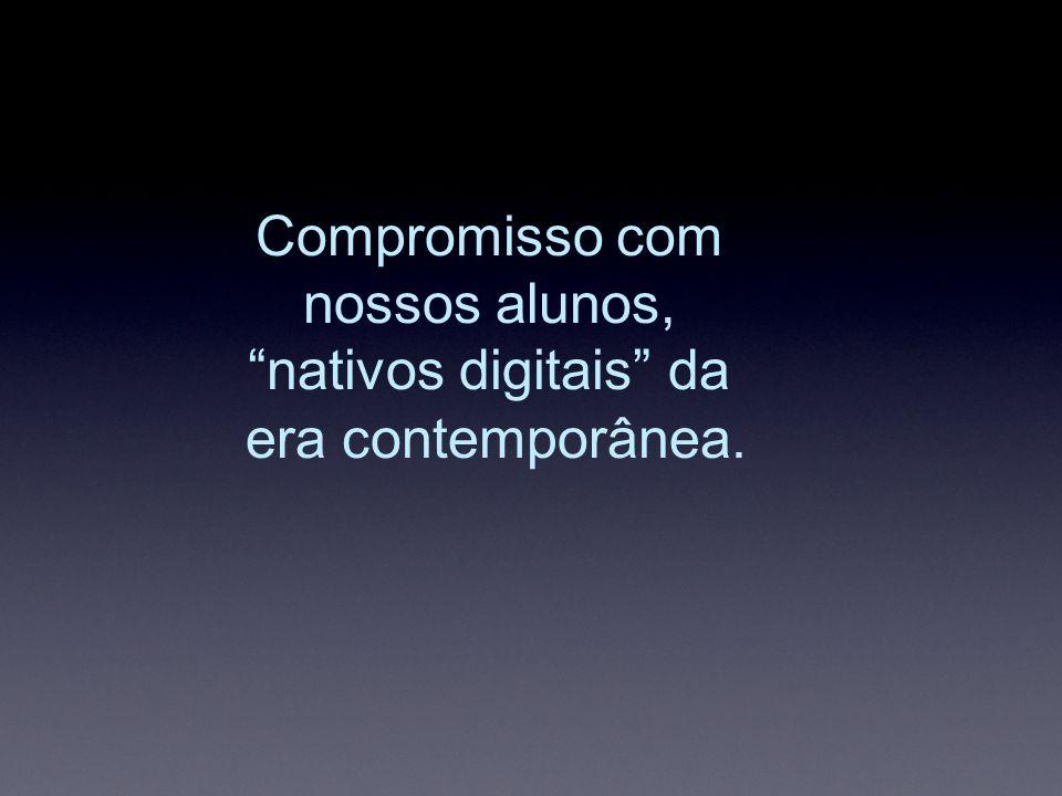 Compromisso com nossos alunos,nativos digitais da era contemporânea.