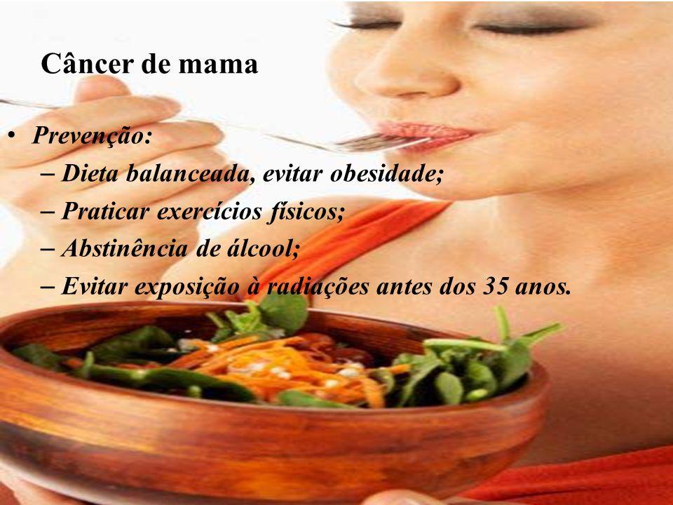 Câncer de mama Prevenção: – Dieta balanceada, evitar obesidade; – Praticar exercícios físicos; – Abstinência de álcool; – Evitar exposição à radiações antes dos 35 anos.