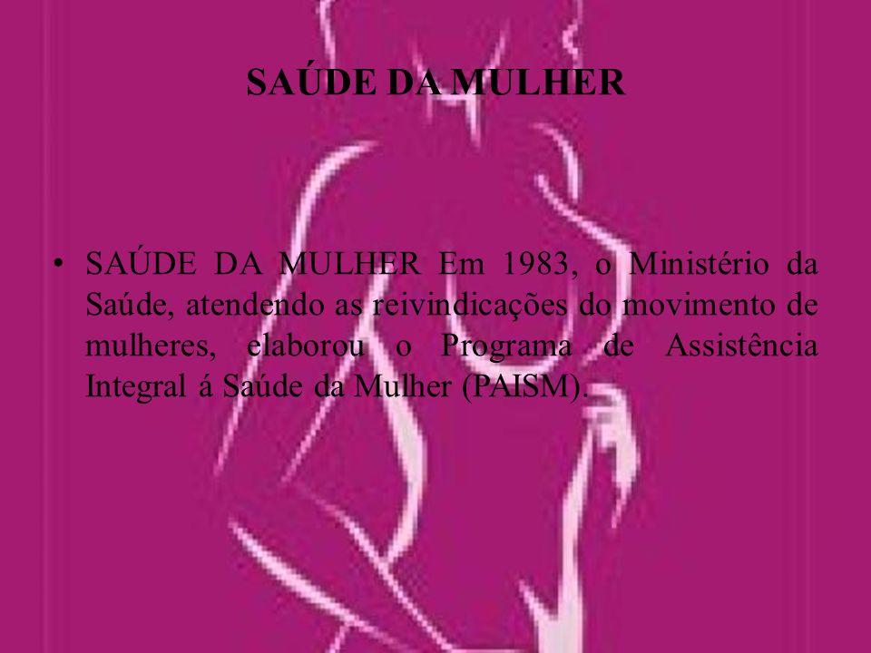 SAÚDE DA MULHER SAÚDE DA MULHER Em 1983, o Ministério da Saúde, atendendo as reivindicações do movimento de mulheres, elaborou o Programa de Assistência Integral á Saúde da Mulher (PAISM).