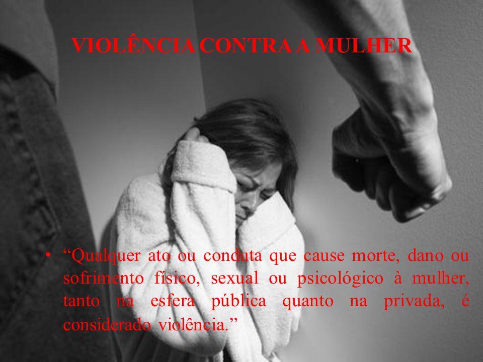 VIOLÊNCIA CONTRA A MULHER Qualquer ato ou conduta que cause morte, dano ou sofrimento físico, sexual ou psicológico à mulher, tanto na esfera pública quanto na privada, é considerado violência.