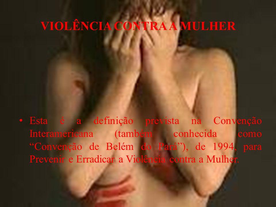 VIOLÊNCIA CONTRA A MULHER Esta é a definição prevista na Convenção Interamericana (também conhecida como Convenção de Belém do Pará), de 1994, para Prevenir e Erradicar a Violência contra a Mulher.