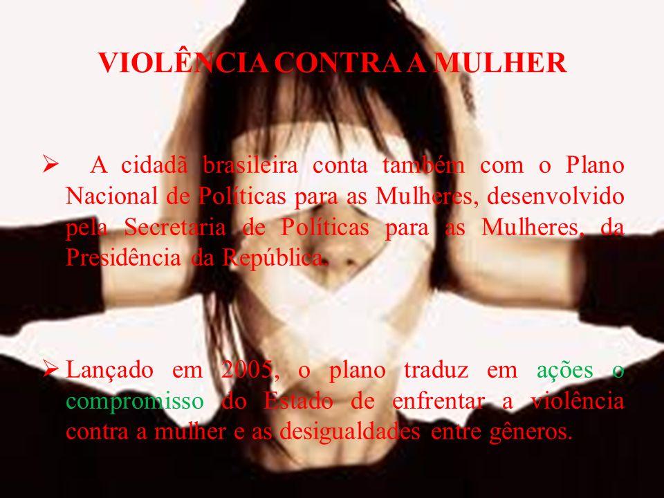 VIOLÊNCIA CONTRA A MULHER A cidadã brasileira conta também com o Plano Nacional de Políticas para as Mulheres, desenvolvido pela Secretaria de Políticas para as Mulheres, da Presidência da República.