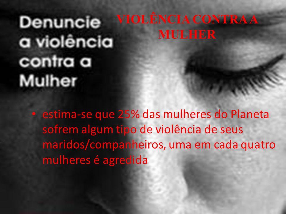 VIOLÊNCIA CONTRA A MULHER estima-se que 25% das mulheres do Planeta sofrem algum tipo de violência de seus maridos/companheiros, uma em cada quatro mulheres é agredida