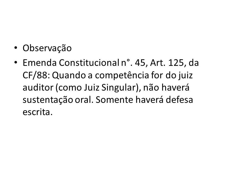 Observação Emenda Constitucional n°. 45, Art. 125, da CF/88: Quando a competência for do juiz auditor (como Juiz Singular), não haverá sustentação ora