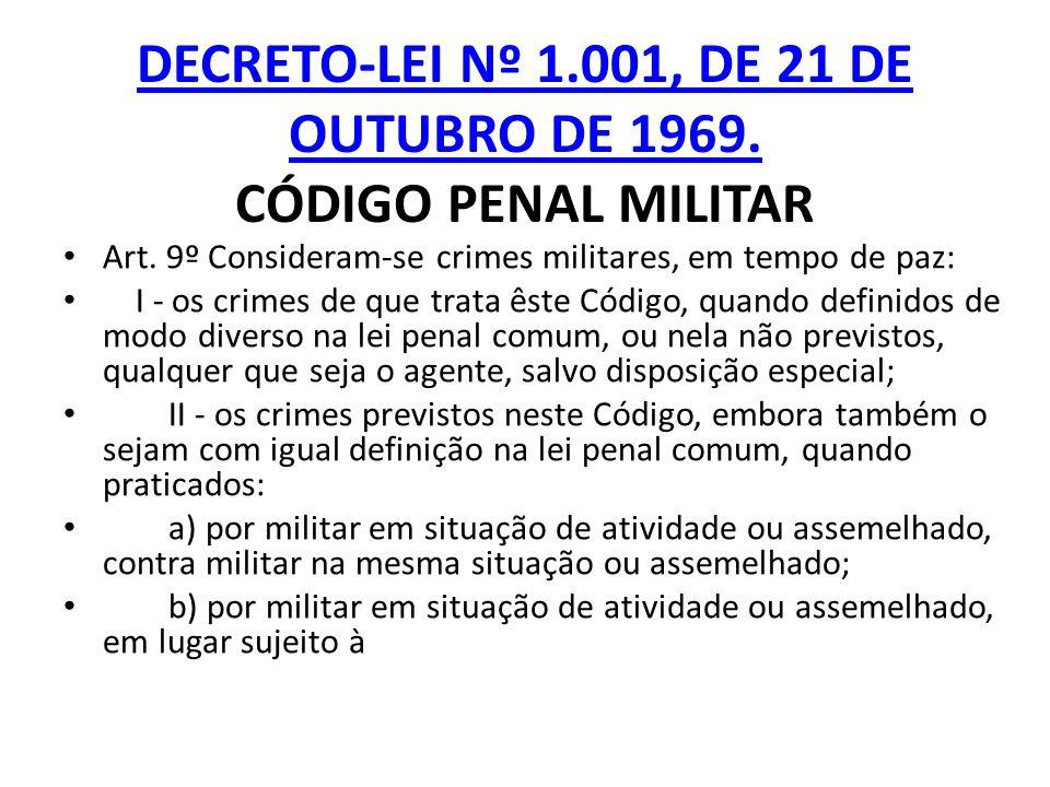 DECRETO-LEI Nº 1.001, DE 21 DE OUTUBRO DE 1969. DECRETO-LEI Nº 1.001, DE 21 DE OUTUBRO DE 1969. CÓDIGO PENAL MILITAR Art. 9º Consideram-se crimes mili