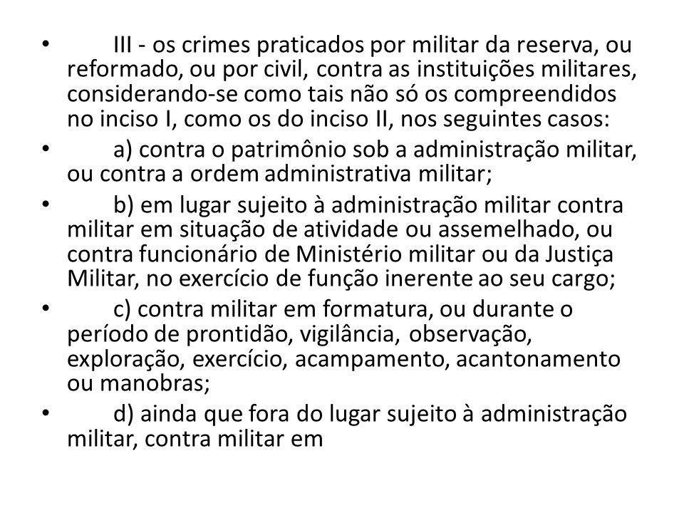 III - os crimes praticados por militar da reserva, ou reformado, ou por civil, contra as instituições militares, considerando-se como tais não só os c