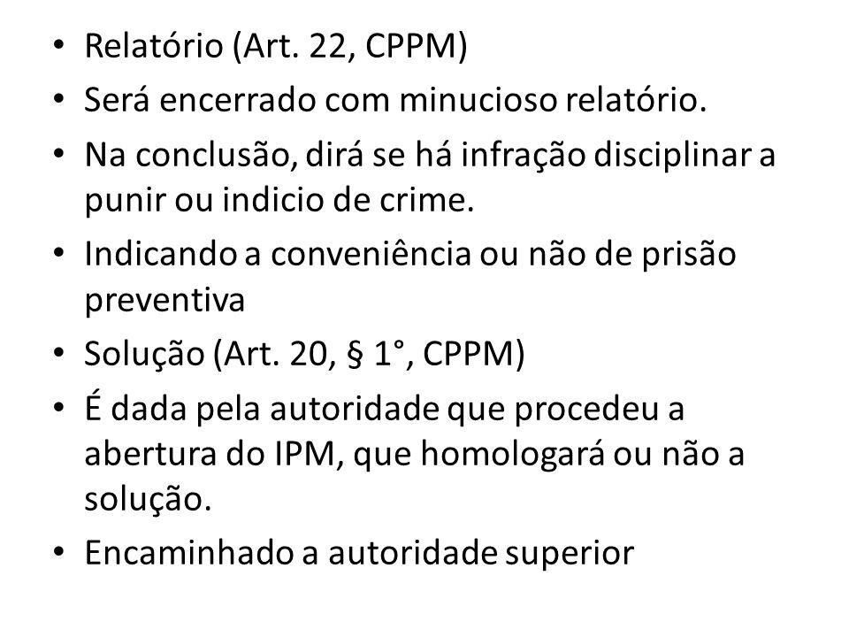 Relatório (Art. 22, CPPM) Será encerrado com minucioso relatório. Na conclusão, dirá se há infração disciplinar a punir ou indicio de crime. Indicando