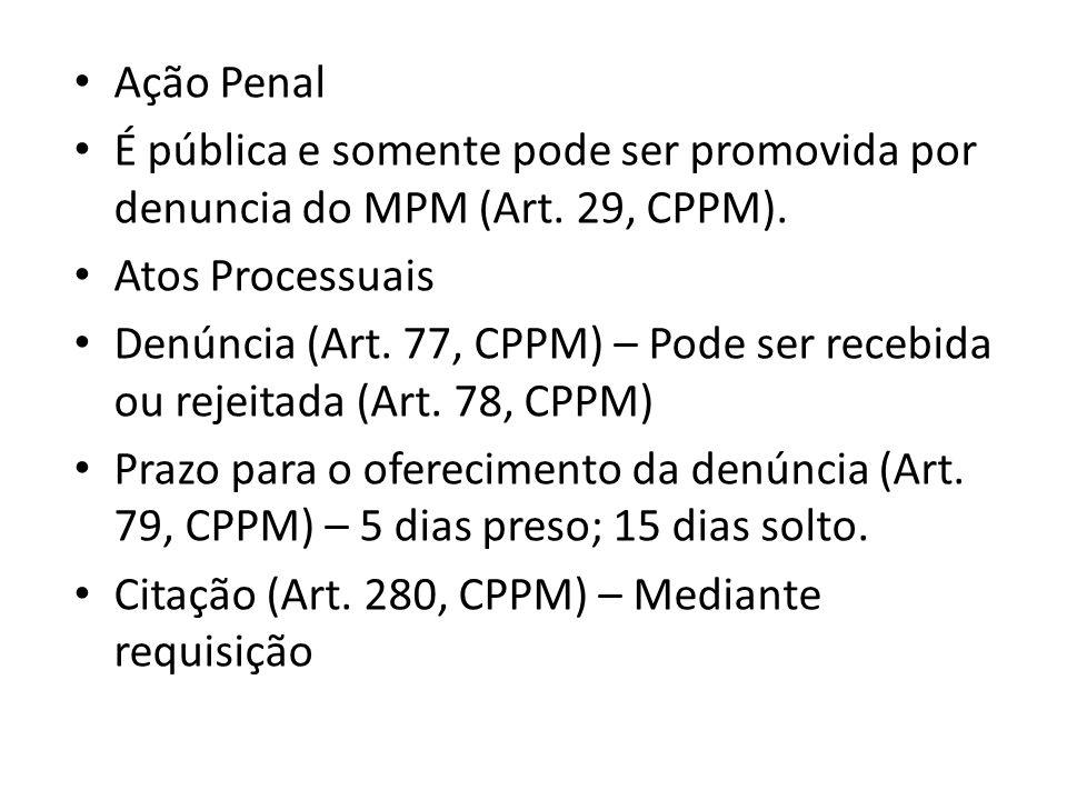 Ação Penal É pública e somente pode ser promovida por denuncia do MPM (Art. 29, CPPM). Atos Processuais Denúncia (Art. 77, CPPM) – Pode ser recebida o