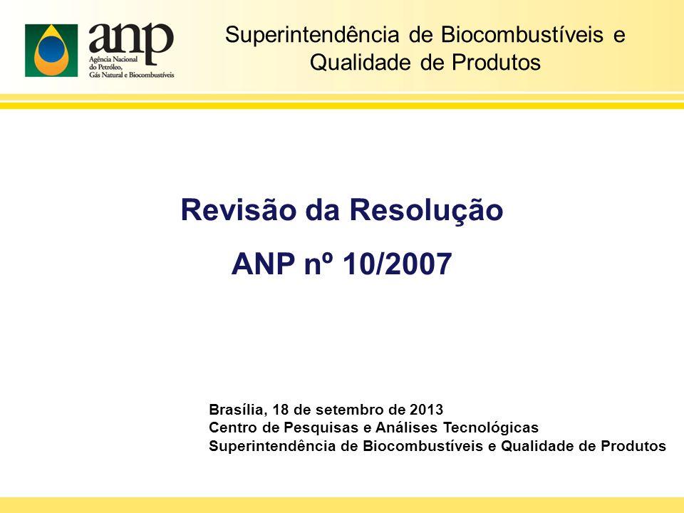 Revisão da Resolução ANP nº 10/2007 Superintendência de Biocombustíveis e Qualidade de Produtos Brasília, 18 de setembro de 2013 Centro de Pesquisas e Análises Tecnológicas Superintendência de Biocombustíveis e Qualidade de Produtos