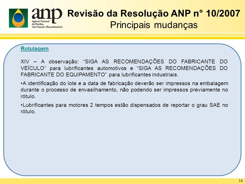 Revisão da Resolução ANP n° 10/2007 Principais mudanças Rotulagem XIV – A observação: SIGA AS RECOMENDAÇÕES DO FABRICANTE DO VEÍCULO para lubrificante