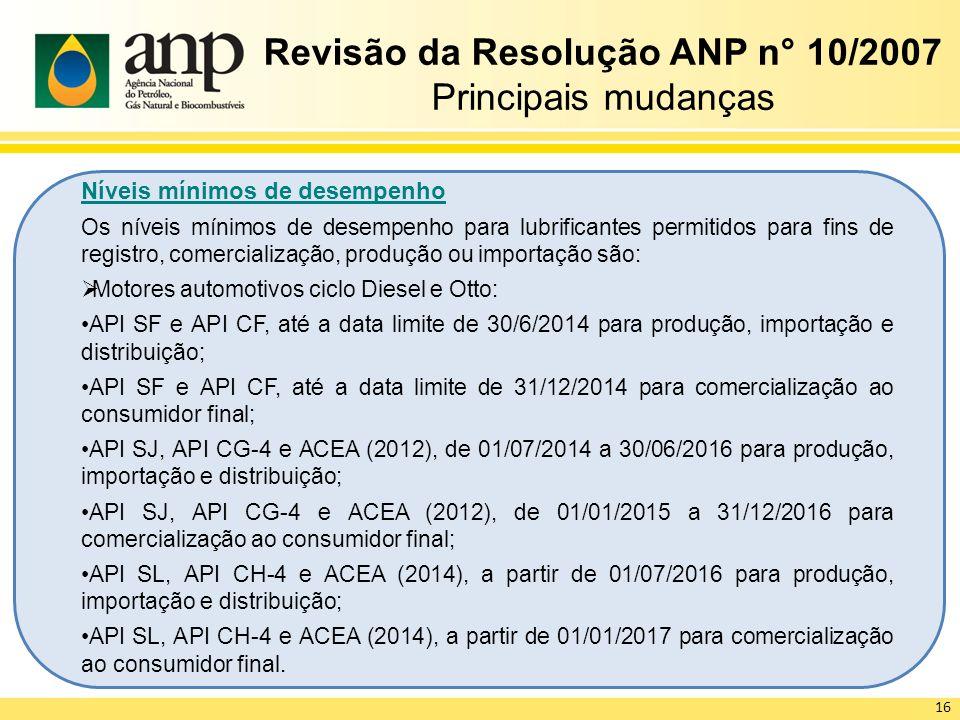 Revisão da Resolução ANP n° 10/2007 Principais mudanças Níveis mínimos de desempenho Os níveis mínimos de desempenho para lubrificantes permitidos para fins de registro, comercialização, produção ou importação são: Motores automotivos ciclo Diesel e Otto: API SF e API CF, até a data limite de 30/6/2014 para produção, importação e distribuição; API SF e API CF, até a data limite de 31/12/2014 para comercialização ao consumidor final; API SJ, API CG-4 e ACEA (2012), de 01/07/2014 a 30/06/2016 para produção, importação e distribuição; API SJ, API CG-4 e ACEA (2012), de 01/01/2015 a 31/12/2016 para comercialização ao consumidor final; API SL, API CH-4 e ACEA (2014), a partir de 01/07/2016 para produção, importação e distribuição; API SL, API CH-4 e ACEA (2014), a partir de 01/01/2017 para comercialização ao consumidor final.