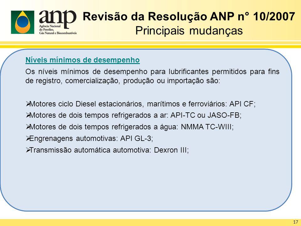 Revisão da Resolução ANP n° 10/2007 Principais mudanças Níveis mínimos de desempenho Os níveis mínimos de desempenho para lubrificantes permitidos para fins de registro, comercialização, produção ou importação são: Motores ciclo Diesel estacionários, marítimos e ferroviários: API CF; Motores de dois tempos refrigerados a ar: API-TC ou JASO-FB; Motores de dois tempos refrigerados a água: NMMA TC-WIII; Engrenagens automotivas: API GL-3; Transmissão automática automotiva: Dexron III; 17