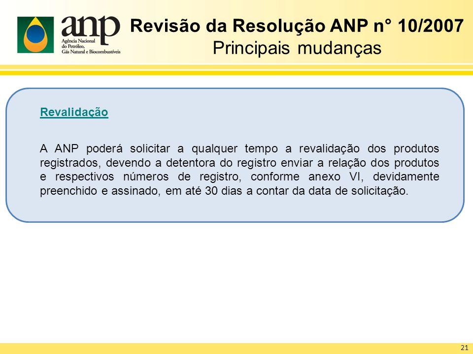 Revisão da Resolução ANP n° 10/2007 Principais mudanças Revalidação A ANP poderá solicitar a qualquer tempo a revalidação dos produtos registrados, de