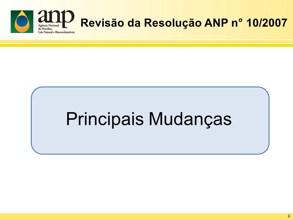 Revisão da Resolução ANP n° 10/2007 Principais Mudanças 6