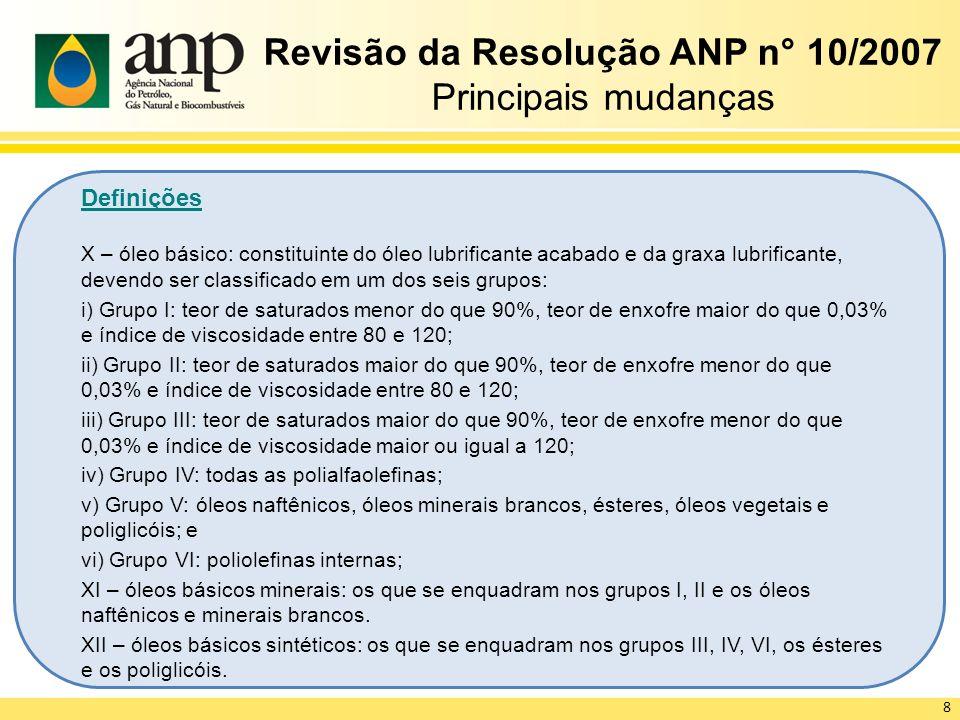 Revisão da Resolução ANP n° 10/2007 Principais mudanças Definições X – óleo básico: constituinte do óleo lubrificante acabado e da graxa lubrificante,