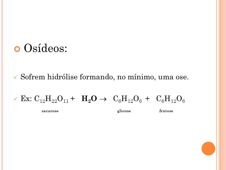 Osídeos: Sofrem hidrólise formando, no mínimo, uma ose. Ex: C 12 H 22 O 11 + H 2 O C 6 H 12 O 6 + C 6 H 12 O 6 sacarose glicose frutose