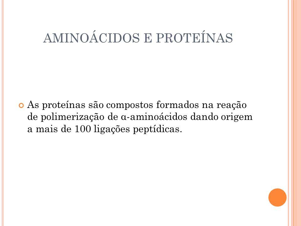 AMINOÁCIDOS E PROTEÍNAS As proteínas são compostos formados na reação de polimerização de α-aminoácidos dando origem a mais de 100 ligações peptídicas